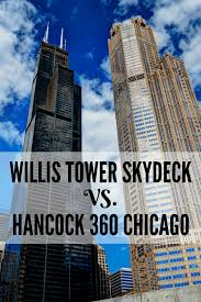 willis tower chicago willis tower skydeck vs hancock 360 chicago which is best