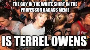 Professor Badass Meme - the guy in the white shirt in the professor badass meme is terrel