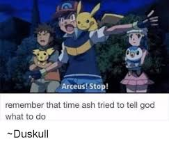Arceus Meme - arceus stop remember that time ash tried to tell god what to do
