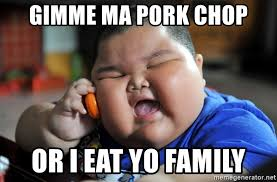Pork Chop Meme - gimme ma pork chop or i eat yo family fat asian kid meme generator