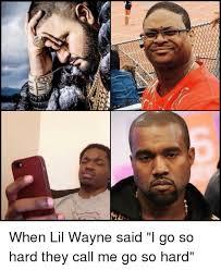 Funny Lil Wayne Memes - cams a aren when lil wayne said i go so hard they call me go so hard