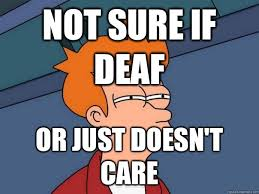 Deaf Meme - not sure if deaf or just doesn t care futurama fry quickmeme