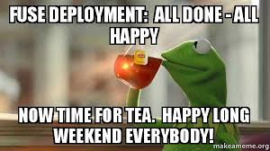 Happy Weekend Meme - fuse deployment all done all happy now time for tea happy long
