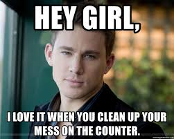 Clean Up Meme - hey girl i love it when you clean up your mess on the counter