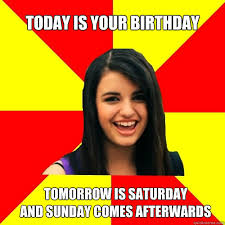 today is your birthday tomorrow is saturday and sunday comes