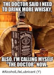 Whisky Meme - the doctor said ineed to drink more whisky whiskn ola not whiskey