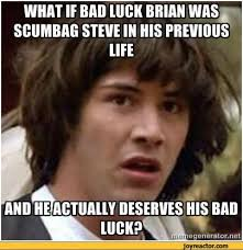 Scumbag Steve Meme - what if bad luck brian was scumbag steve in his previous life and