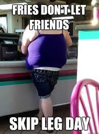 Leg Day Meme - fries don t let friends skip leg day legdayum quickmeme