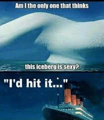 Sexy Meme - this iceberg is sexy meme xyz