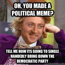 Democratic Memes - oh you made a political meme tell me how its going to single
