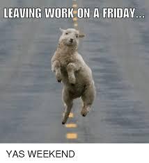 Yas Meme - leaving work on a friday yas weekend friday meme on me me