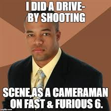 Fast And Furious 6 Meme - i did a drive by shooting scene as a cameraman on fast furious 6