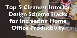 Home Design Hacks - 5 cleanest interior design scheme hacks for increasing home office