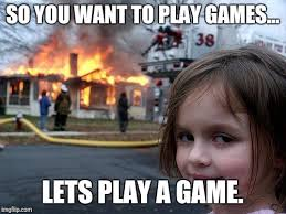 Want To Play A Game Meme - disaster girl meme imgflip