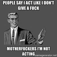 Fuck People Meme - people say i act like i don t give a fuck motherfuckers i m not