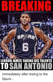 San Antonio Memes - breaking lebron james taking his talents to san antonio immediately