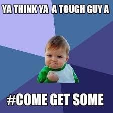 Tough Guy Meme - meme maker ya think ya a tough guy a come get some