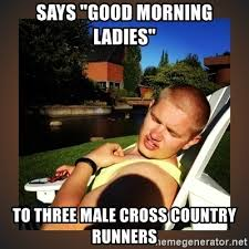 Good Morning Ladies Meme - says good morning ladies to three male cross country runners
