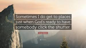 ansel quote sometimes i do get to places just when god s
