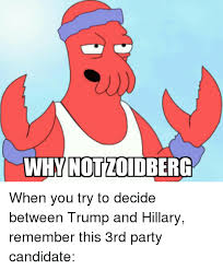 Why Not Zoidberg Meme - why not zoidberg when you try to decide between trump and hillary