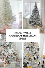 Christmas Tree Decorating Ideas 33 Chic White Christmas Tree Decor Ideas Digsdigs