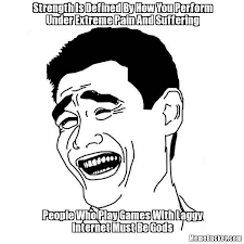 Meme Defined - strength is defined by how you perform under extreme pain and