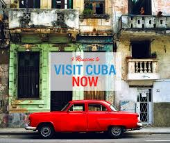 cuba now 3 reasons to visit cuba now before it changes forever