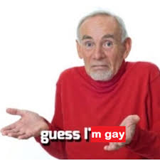 Im Gay Meme - guess i m gay guess i ll die know your meme