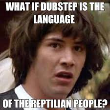 Reptilian Meme - what if dubstep is the language of the reptilian people