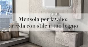 mensola lavabo da appoggio mensola per lavabo da appoggio arredare il bagno con stile