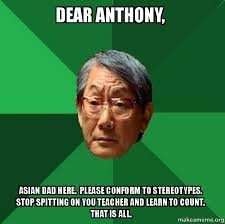 dear anthony asian dad here please conform to stereotypes stop