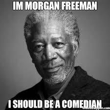 Black Comedian Meme - im morgan freeman i should be a comedian meme morgan freeman