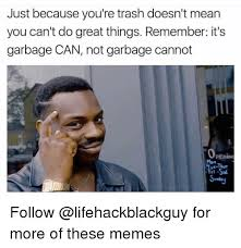 What Memes Mean - just because you re trash doesn t mean you can t do great things
