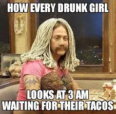 Taco Tuesday Meme - how every drunk girl looks at 3 am cool strange
