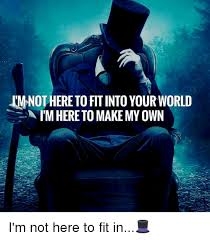 Create My Own Meme With My Own Picture - nothere tofitinto your world im here to make my own world meme on