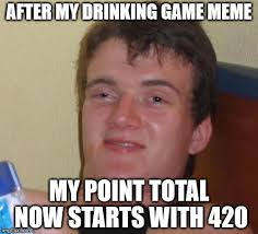 Drinking Game Meme - after my drinking game meme my point total now starts with 420 meme