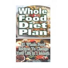 whole food diet plan 31 whole food recipes to change your life