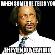 Cardio Meme - i wish i didn t hate it as much as i do honestly i like the idea