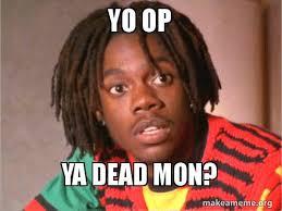Op Meme - yo op ya dead mon make a meme
