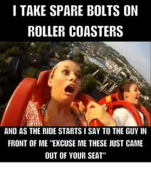 Roller Coaster Meme - i take spare bolts on roller coasters and as the ride startsisay