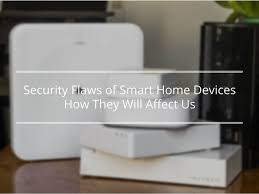 security flaws on smart home devices how they will affect us