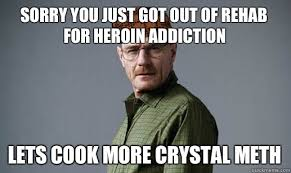 Crystal Meth Meme - sorry you just got out of rehab for heroin addiction lets cook more