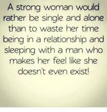 Single Woman Meme - a strong woman would rather be single and alone than to waste her