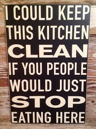 keep kitchen clean i could keep this kitchen clean if you would just stop