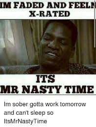 X Rated Friday Memes - im faded and feel x rated its mr nasty time im sober gotta work