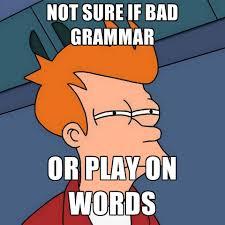 Bad Grammar Meme - not sure if bad grammar or play on words create meme
