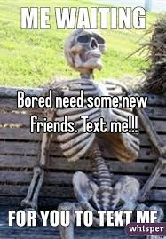 I Need New Friends Meme - need some new friends text me