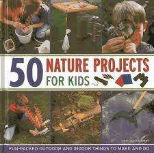 50 nature projects for kids fun packed outdoor and indoor things
