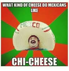 Mexican Word Of The Day Meme - what kind of cheese do mexicans like chi cheese mexican word of