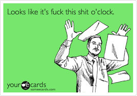 Fuck This Shit Meme - looks like it s fuck this shit o clock workplace ecard
